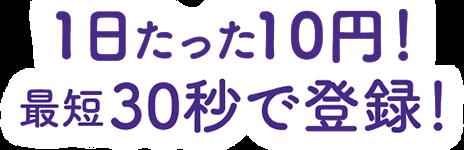 1日たった10円!最短30秒で登録!
